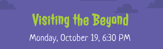 Visiting the Beyond Monday Oct 19 at 6:30 PM